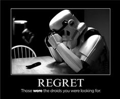 Regret: Those WERE the droids you were looking for.