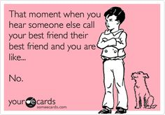 Funny Friendship Ecard: That moment when you hear someone else call your best friend their best friend and you are like... No.