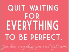 Quit waiting for everything to be perfect.