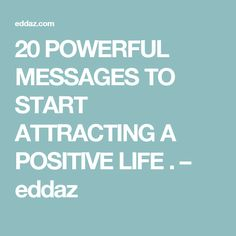 20 POWERFUL MESSAGES TO START ATTRACTING A POSITIVE LIFE . – eddaz