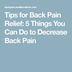 Tips for Back Pain Relief: 5 Things You Can Do to Decrease Back Pain