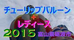 【富山散策物語】 チューリップバルーン2015 「砺波市中村グランド」