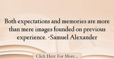 The most popular Samuel Alexander Quotes About Experience - 17730 : Both expectations and memories are more than mere images founded on previous experience. Experience Quotes, Memories, Quotes About Experience, Memoirs, Souvenirs, Remember This