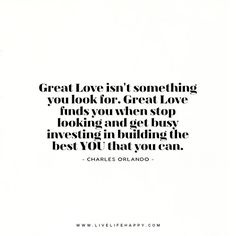 Great Love isn't something you look for. Great Love finds you when stop looking and get busy investing in building the best YOU that you can. - Charles Orlando