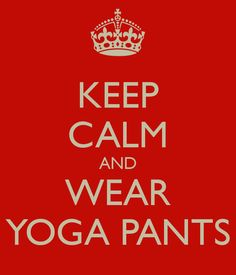 Keep Calm and Wear Yoga Pants
