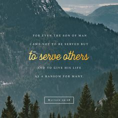 For even the Son of Man came not to be served but to serve others and to give his life as a ransom for many.