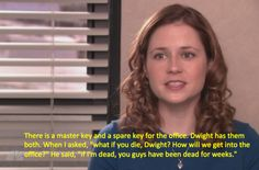 "Relive the 50 most hysterical moments from ""The Office"" before Dunder Mifflin closes its doors forever. Oh Dwight! So confident that there's no way he won't out live every single person he works with. Click on the picture for the article about the 50 funniest moments in The Office. Poor Pam! I don't know how she resisted killing Dwight and/or Michael"
