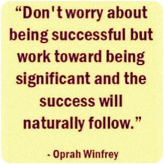 Don't worry about being successful but work toward being significant and the success will naturally follow. - Oprah Winfrey #Success #Quote  How can you be significant today?  #quotes #quoteoftheday #quotestoliveby #quotestagram