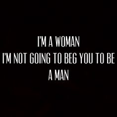 I'm a woman I'm not going to beg you to be a man