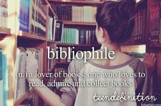 Bibliophile (n,) A lover of books; one who loves to read, admire and collect books.|| MEEEEE