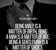 The Gentleman's Guide Being a male is a matter of birth. Being a man is a matter of age, being a gentleman is a matter of choice-teaching this to my future son(s), if I have boys Gentleman Stil, Gentleman Rules, True Gentleman, Being A Gentleman, Modern Gentleman, Gentleman Fashion, Southern Gentleman, Great Quotes, Quotes To Live By