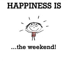 Happiness is the WEEKEND ^_^