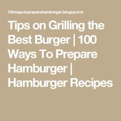 Tips on Grilling the Best Burger   100 Ways To Prepare Hamburger   Hamburger Recipes