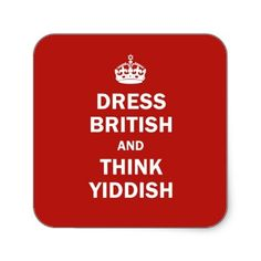 """Dress British  and  Think Yiddish. My """"Bubbeh"""" or """"Bubbee"""" and """"Zaydeh"""" or """"Zaydee"""" (the Yiddish words for grandmother and grandfather) had this saying in their home as far back as I can recall ~"""