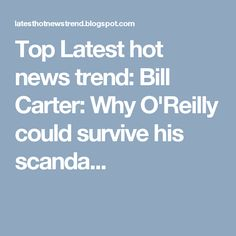 Top Latest hot news trend: Bill Carter: Why O'Reilly could survive his scanda...