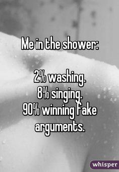 Me in the shower: 2% washing. 8% singing. 90% winning fake arguments.