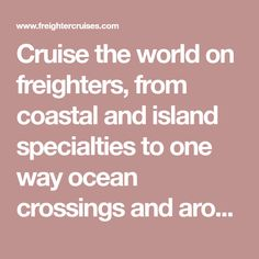 Cruise the world on freighters, from coastal and island specialties to one way ocean crossings and around the world cruises.