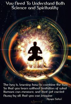 """Agape Satori: """"You need to understand both Science and Spirituality ~ The key is, learning how to combine the two so that you learn without limitation of what humans can measure, and don't get carried away by all that you can imagine. Spiritual Eyes, Spiritual Enlightenment, Spiritual Awakening, Spiritual Meditation, Spirituality Definition, What Is Spirituality, Spirituality Quotes, Spirit Science Quotes, Awakening Quotes"""