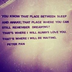 """you know that place between sleep and awake; that place where you can still remember dreaming? that's where i will always love you. that's where i will be waiting."" peter pan"