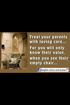 Cherish your loved ones, talk often, visit often, let them know you love them & thankful for everything they've done.