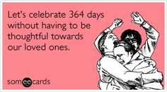 Let's celebrate 364 days without having to be thoughtful towards our loved ones.