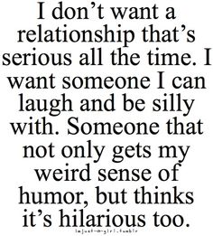 I don't want a relationship that's serious all the time. I want someone I can laugh and be silly with. Someone that not only gets my weird sense of humor, but thinks it's hilarious too