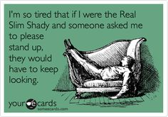 I'm so tired that if I were the Real Slim Shady and someone asked me to please stand up, they would have to keep looking.
