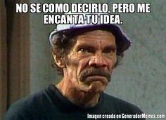NO SE COMO DECIRLO, PERO ME ENCANTA TU IDEA.  - Meme el don ramon