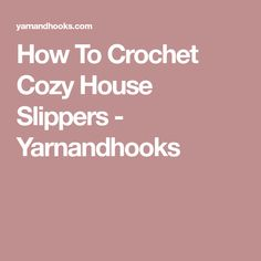 How To Crochet Cozy House Slippers - Yarnandhooks