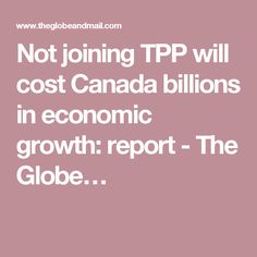 Not joining TPP will cost Canada billions in economic growth: report - The Globe…