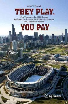 They Play You Pay: Why Taxpayers Build Ballparks Stadiums and Arenas for Billionaire Owners and Millionaire Pl...