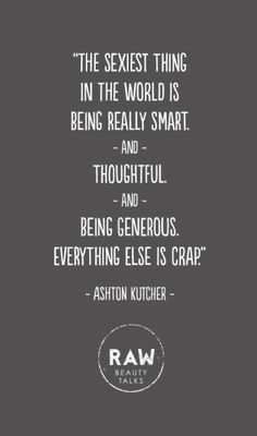 the sexiest thing in the world is being really smart and thoughtful and being generous. everything else is crap.