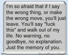 The thing I'm scared of the most is if one day I say something wrong or make the wrong move you'll just leave you'll just say fuck this and walk out my life  no warning no goodbye no explenation no I hope we can work it out just the Memory of you
