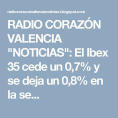 """RADIO CORAZÓN VALENCIA  """"NOTICIAS"""": El Ibex 35 cede un 0,7% y se deja un 0,8% en la se..."""