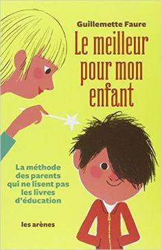 LE MEILLEUR POUR MON ENFANT - Guillemette Faure  (décembre 2015) un manuel pour accompagner les parents... Même si ce sont souvent des évidences.