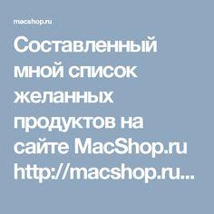 Составленный мной список желанных продуктов на сайте MacShop.ru http://macshop.ru/wishlist/view/SB4680E7MUUI/