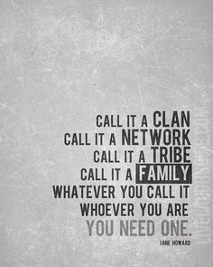 Call it a Clan. Call it a Network. Call it a Tribe. Call it a Family. Whatever you call it, whoever you are, you need one. Mine is team Ignite! Words Quotes, Wise Words, Me Quotes, Motivational Quotes, Inspirational Quotes, Friend Quotes, Great Quotes, Quotes To Live By, Tribe Quotes
