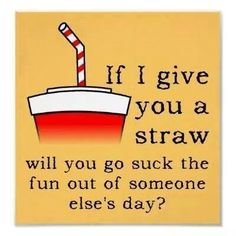 If I give you a straw will you go suck the fun out of someone else's day?