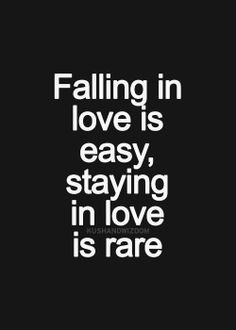 Falling in love is easy, staying in love is rare.