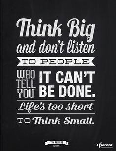 Think BIG and don't listen to people who tell you it can't be done. Life's too short to think small. ~ Tim Ferriss