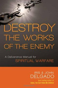 Destroy the Works of the Enemy: A Deliverance Manual for Spiritual Warfare by Iris and John Delgado,http://www.amazon.com/dp/162136514X/ref=cm_sw_r_pi_dp_oQHlsb0901WM19NT