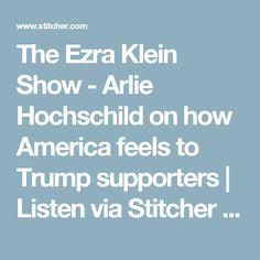 The Ezra Klein Show - Arlie Hochschild on how America feels to Trump supporters | Listen via Stitcher Radio On Demand