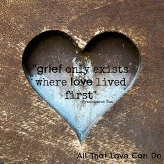 grief only exists where love lived first♥ i wouldn't know the depth of grief without the depth of love for her.