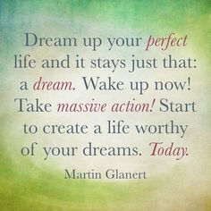 Dream up your perfect life and it stays just that: a dream. Wake up now! Take massive action! Start to create a life worthy of your dreams. Today.
