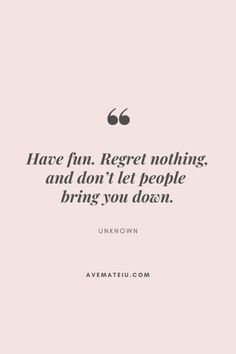 Have fun. Regret nothing, and don't let people bring you down. Motivational Quote Of The Day - August 13, 2019 - Ave Mateiu