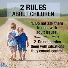 2 rules about children. 1. Do not ask them to deal with adult issues. 2. Do not burden them with situations they cannot control.