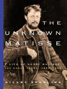 The Unknown Matisse: A Life of Henri Matisse : The Early Years, 1869-1908