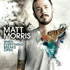 When Everything Breaks Open - Matt Morris