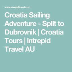 Croatia Sailing Adventure - Split to Dubrovnik | Croatia Tours | Intrepid Travel AU