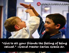 """Give to all your friends the feeling of being valued.""     -Grand Master Carlos Gracie Sr."